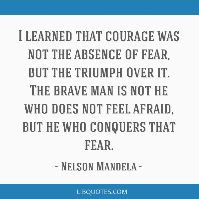 I learned that courage was not the absence of fear, but the triumph over it. The brave man is not he who does not feel afraid, but he who conquers...