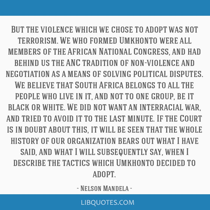 But the violence which we chose to adopt was not terrorism. We who formed Umkhonto were all members of the African National Congress, and had behind...