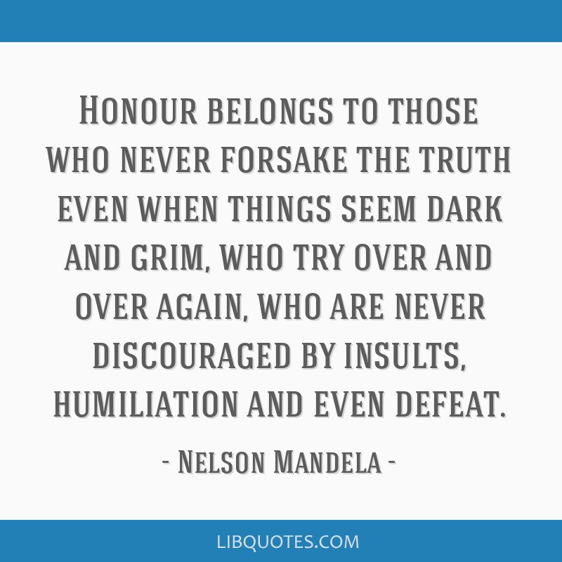 Honour belongs to those who never forsake the truth even when things seem dark and grim, who try over and over again, who are never discouraged by...
