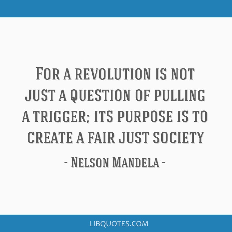For a revolution is not just a question of pulling a trigger; its purpose is to create a fair just society