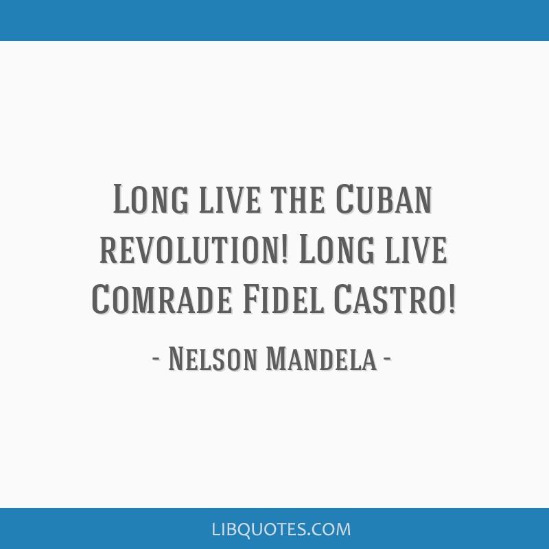 Long live the Cuban revolution! Long live Comrade Fidel Castro!
