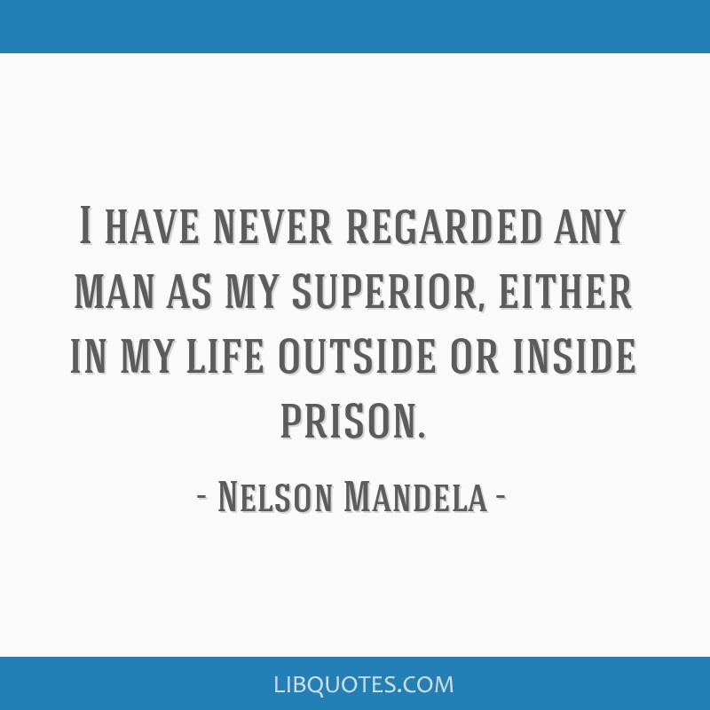 I have never regarded any man as my superior, either in my life outside or inside prison.