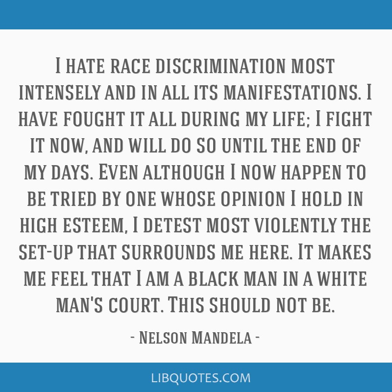 I hate race discrimination most intensely and in all its manifestations. I have fought it all during my life; I fight it now, and will do so until...