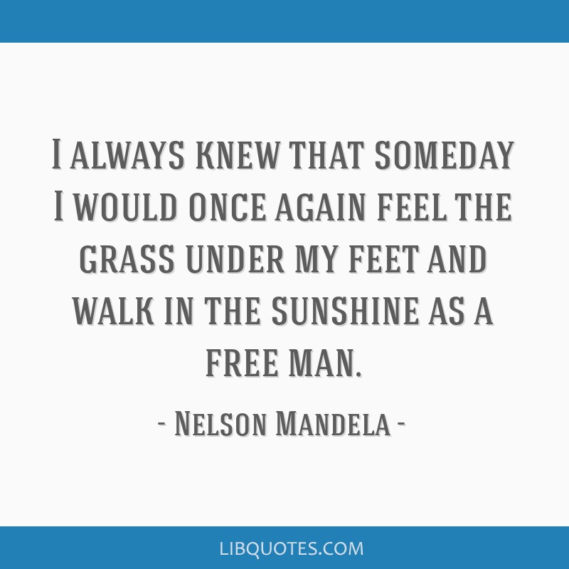 I always knew that someday I would once again feel the grass under my feet and walk in the sunshine as a free man.