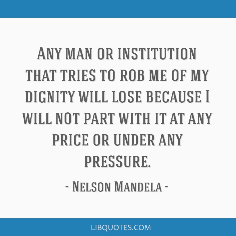 Any man or institution that tries to rob me of my dignity will lose because I will not part with it at any price or under any pressure.