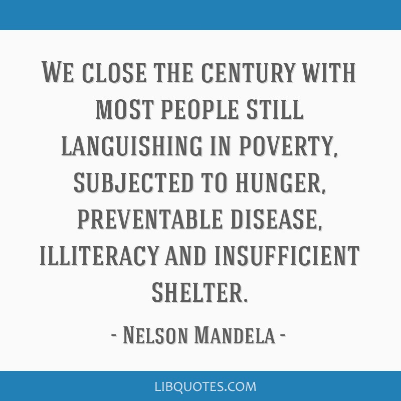 We close the century with most people still languishing in poverty, subjected to hunger, preventable disease, illiteracy and insufficient shelter.