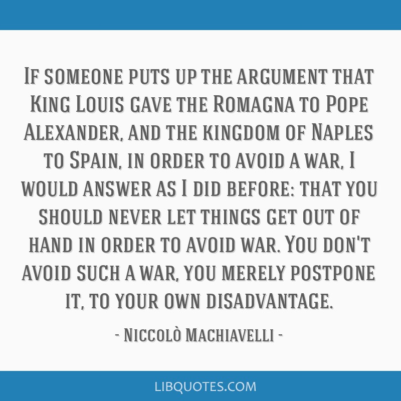 If someone puts up the argument that King Louis gave the Romagna to Pope Alexander, and the kingdom of Naples to Spain, in order to avoid a war, I...