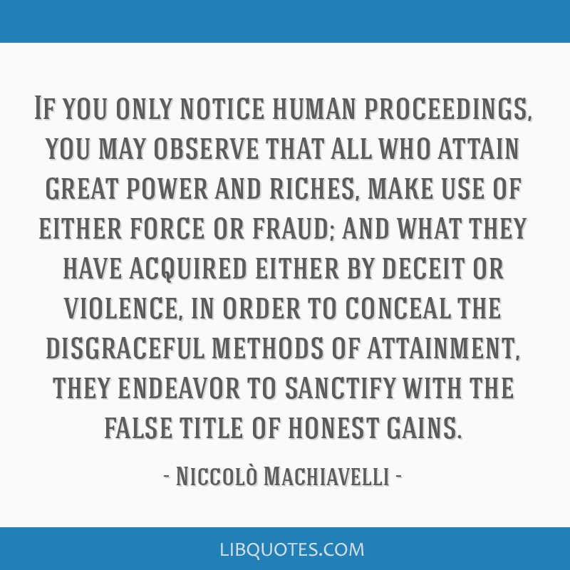If you only notice human proceedings, you may observe that all who attain great power and riches, make use of either force or fraud; and what they...