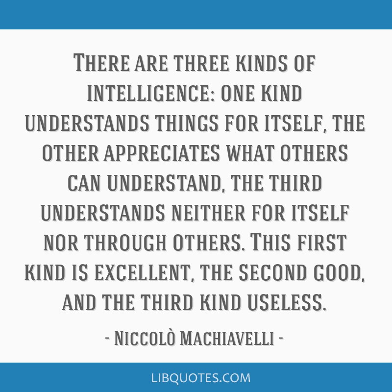 There are three kinds of intelligence: one kind understands things for itself, the other appreciates what others can understand, the third...