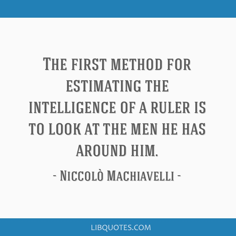 The first method for estimating the intelligence of a ruler is to look at the men he has around him.