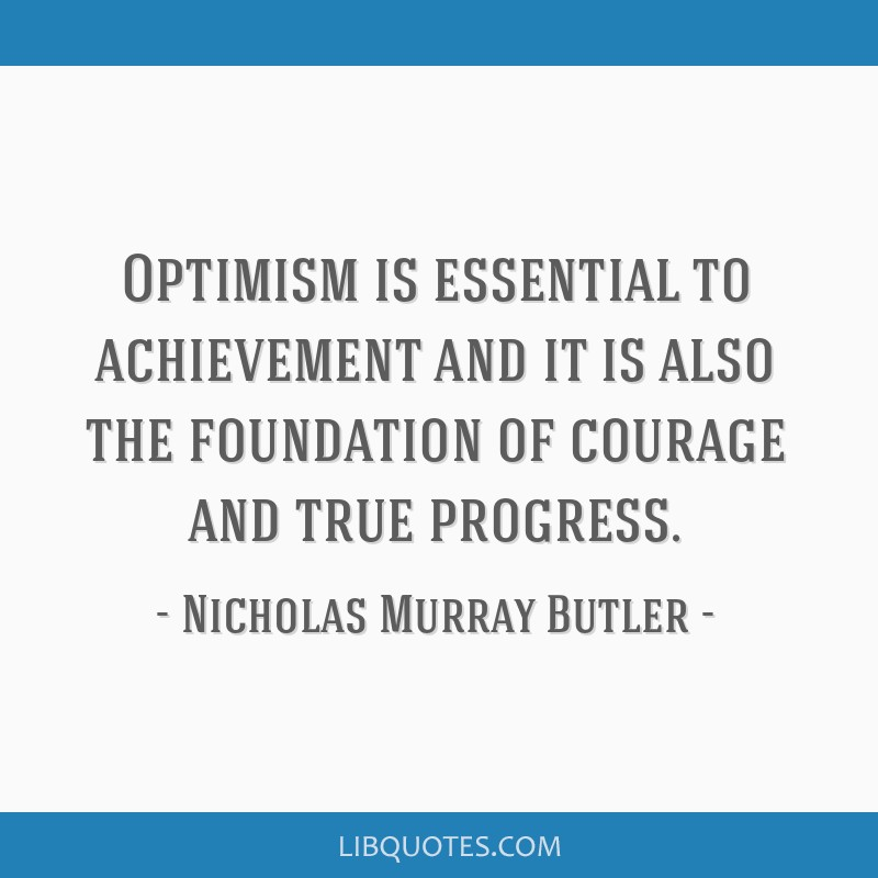 Optimism is essential to achievement and it is also the foundation of courage and true progress.