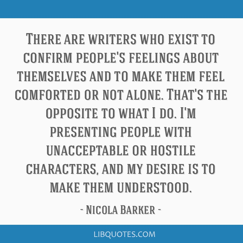There are writers who exist to confirm people's feelings about themselves and to make them feel comforted or not alone. That's the opposite to what I ...