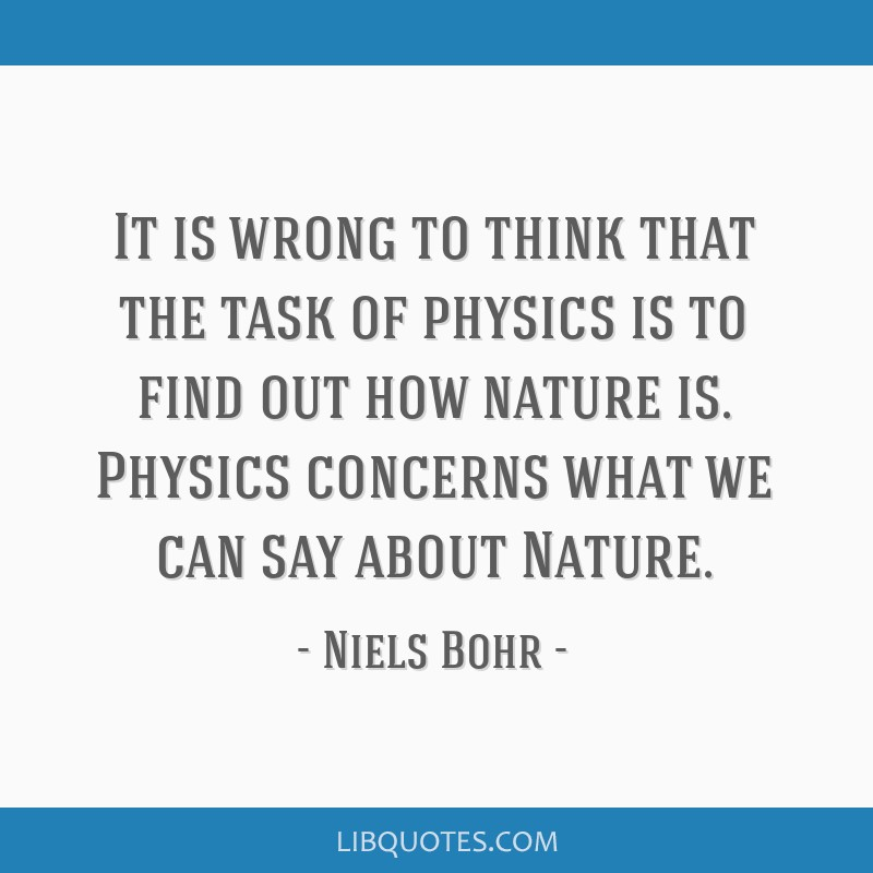 It is wrong to think that the task of physics is to find out how nature is. Physics concerns what we can say about Nature.