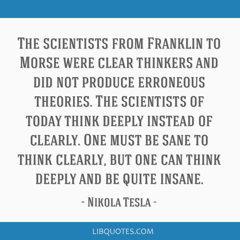 The scientists from Franklin to Morse were clear thinkers and did not produce erroneous theories. The scientists of today think deeply instead of...