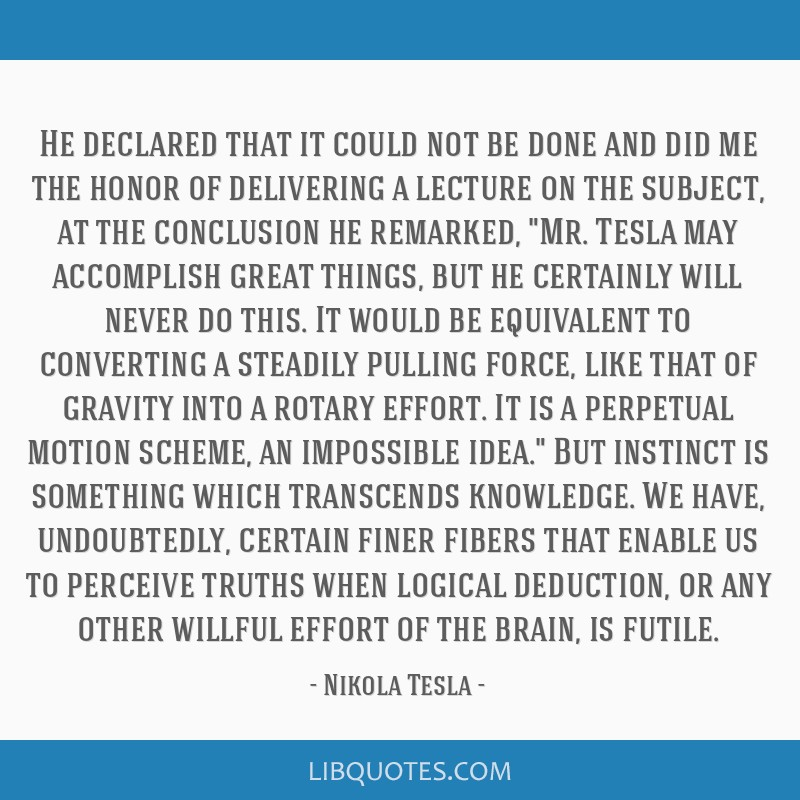 He declared that it could not be done and did me the honor of delivering a lecture on the subject, at the conclusion he remarked, Mr. Tesla may...