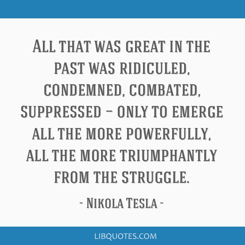 All that was great in the past was ridiculed, condemned, combated, suppressed — only to emerge all the more powerfully, all the more triumphantly...