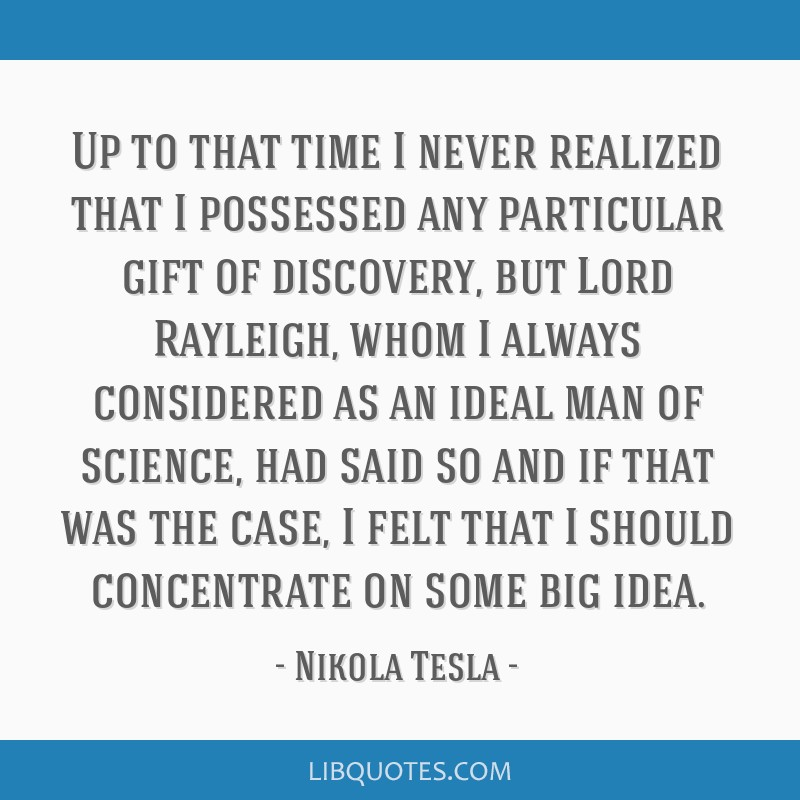 Up to that time I never realized that I possessed any particular gift of discovery, but Lord Rayleigh, whom I always considered as an ideal man of...