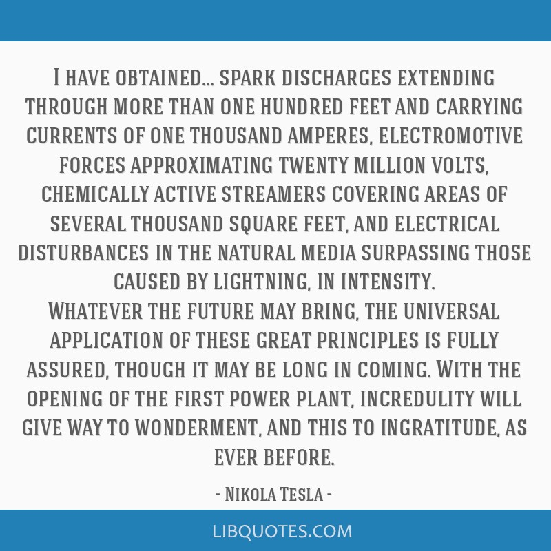 I have obtained... spark discharges extending through more than one hundred feet and carrying currents of one thousand amperes, electromotive forces...