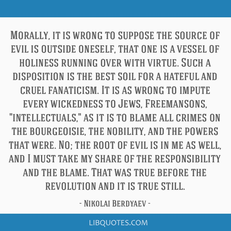 Morally, it is wrong to suppose the source of evil is outside oneself, that one is a vessel of holiness running over with virtue. Such a disposition...