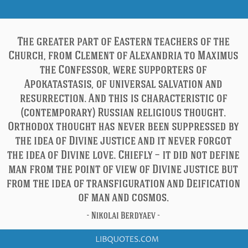 The greater part of Eastern teachers of the Church, from Clement of Alexandria to Maximus the Confessor, were supporters of Apokatastasis, of...