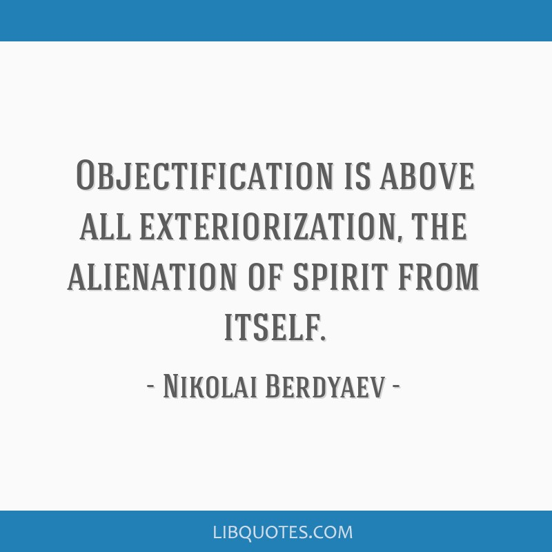 Objectification is above all exteriorization, the alienation of spirit from itself.
