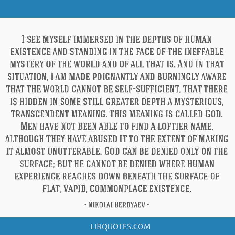 I see myself immersed in the depths of human existence and standing in the face of the ineffable mystery of the world and of all that is. And in that ...