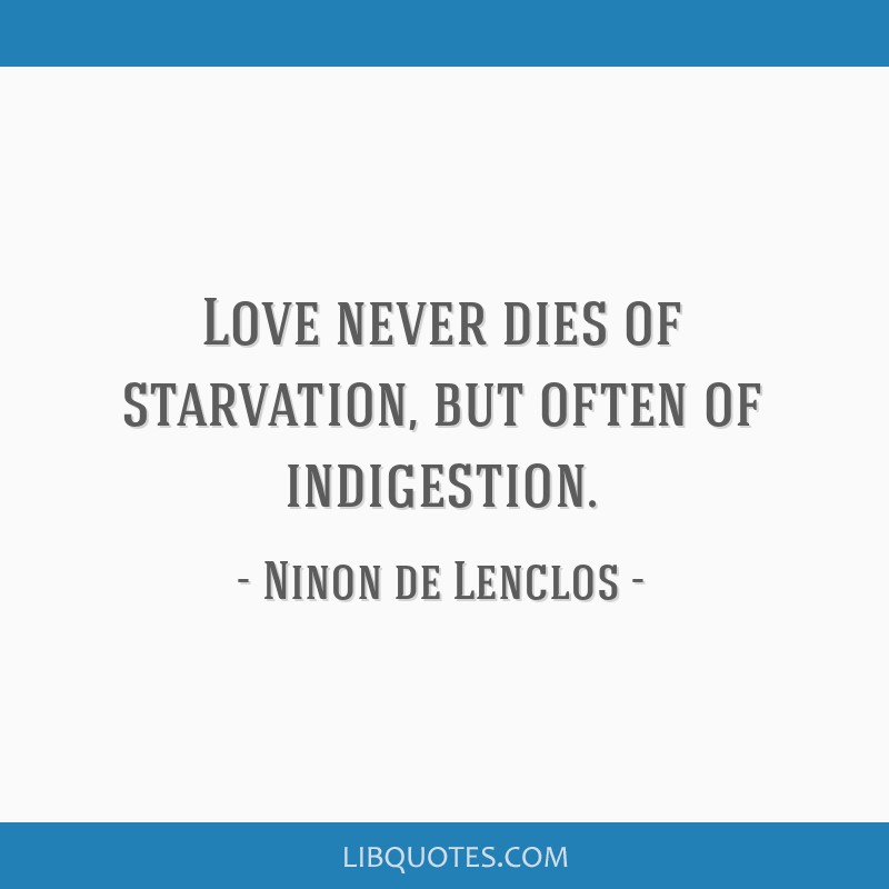 Love never dies of starvation, but often of indigestion.