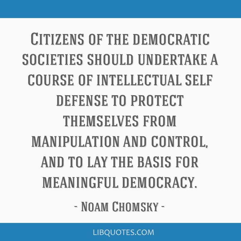 Citizens of the democratic societies should undertake a course of intellectual self defense to protect themselves from manipulation and control, and...