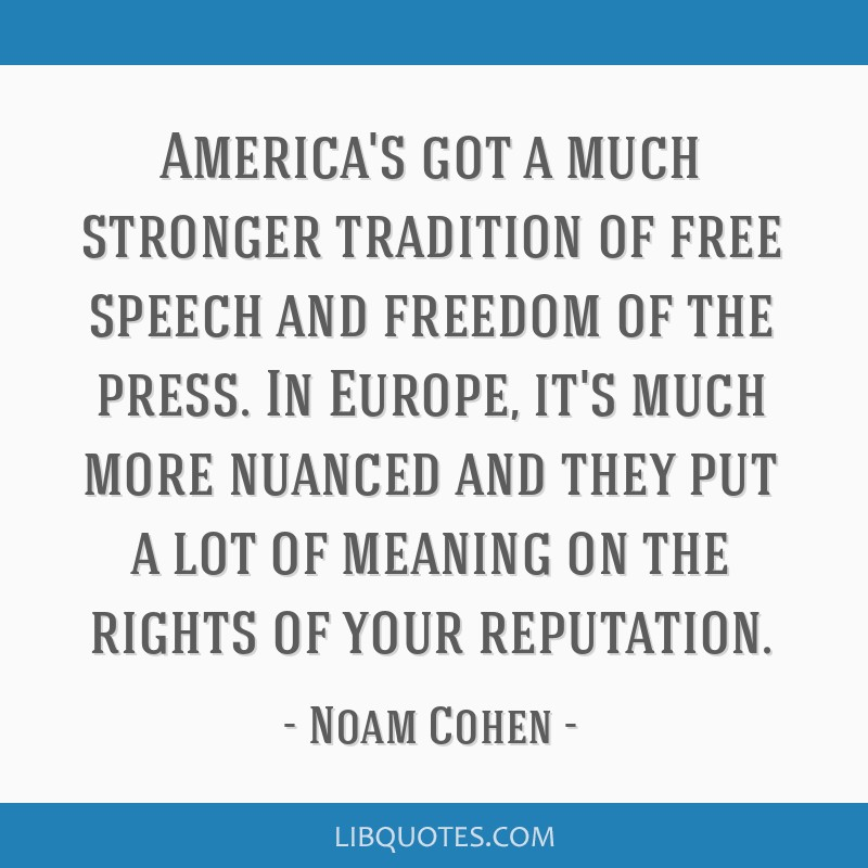 America's got a much stronger tradition of free speech and freedom of the press. In Europe, it's much more nuanced and they put a lot of meaning on...