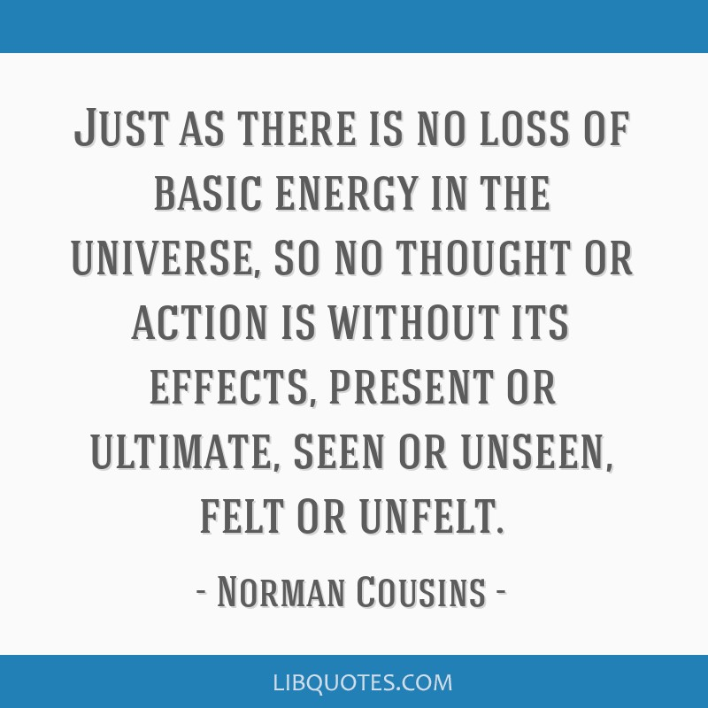 Just as there is no loss of basic energy in the universe, so no thought or action is without its effects, present or ultimate, seen or unseen, felt...