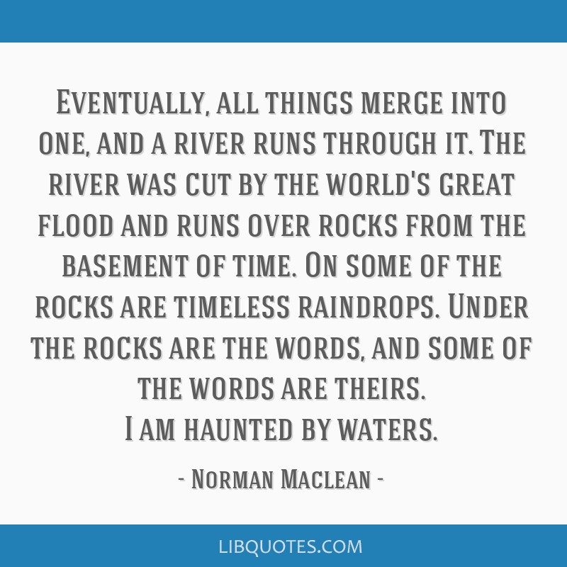 Eventually, all things merge into one, and a river runs through it. The river was cut by the world's great flood and runs over rocks from the...