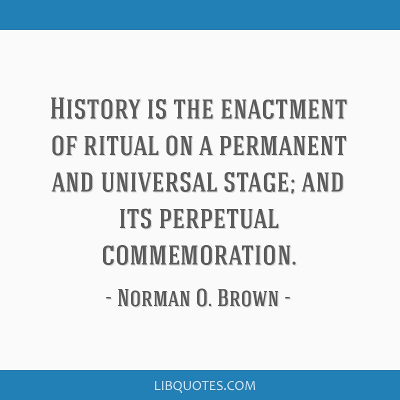 History is the enactment of ritual on a permanent and universal stage; and its perpetual commemoration.