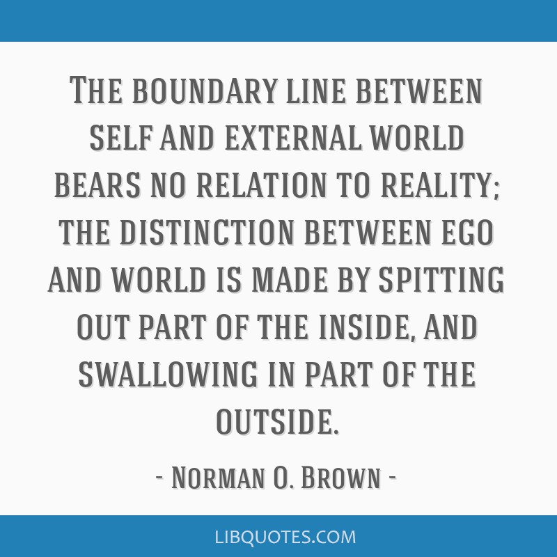 The boundary line between self and external world bears no relation to reality; the distinction between ego and world is made by spitting out part of ...