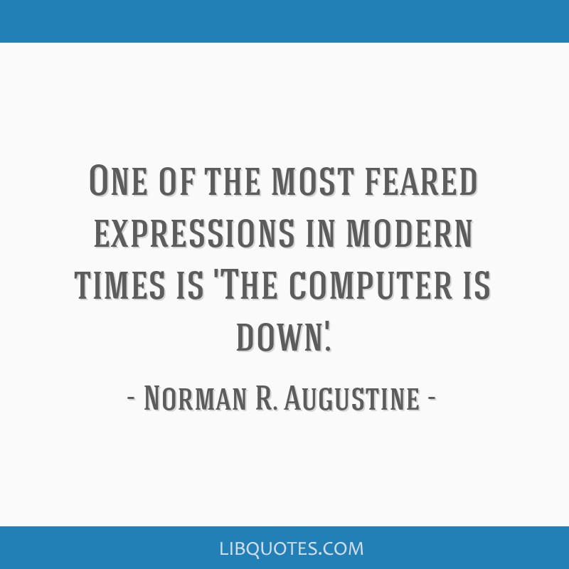 One of the most feared expressions in modern times is 'The computer is down.'