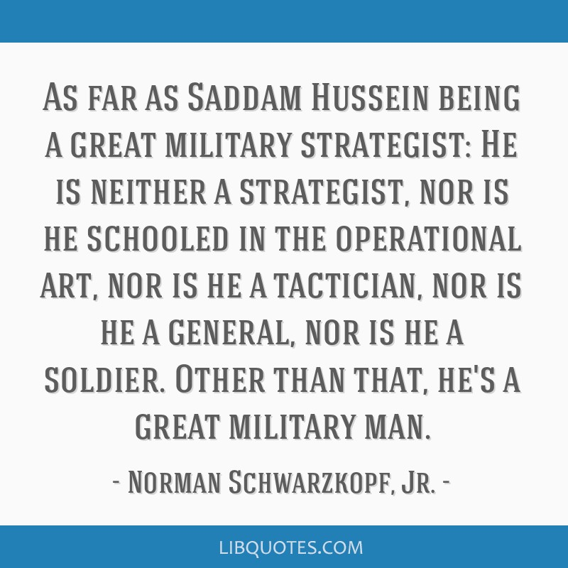 As far as Saddam Hussein being a great military strategist: He is neither a strategist, nor is he schooled in the operational art, nor is he a...