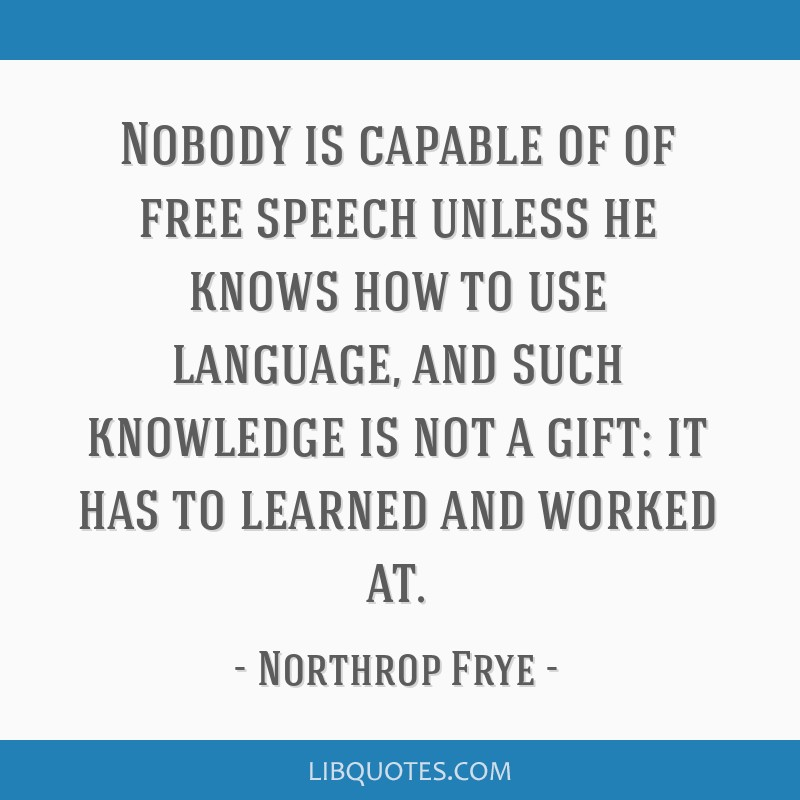 Nobody is capable of of free speech unless he knows how to use language, and such knowledge is not a gift: it has to learned and worked at.