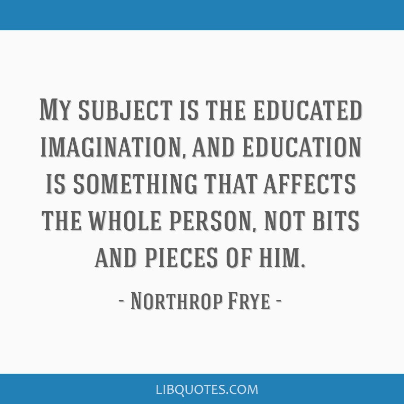 My subject is the educated imagination, and education is something that affects the whole person, not bits and pieces of him.