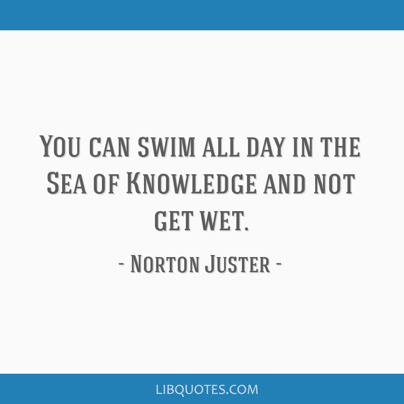 You can swim all day in the Sea of Knowledge and not get wet.