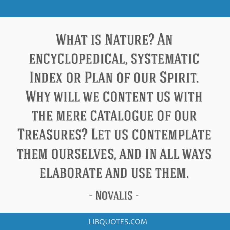 What is Nature? An encyclopedical, systematic Index or Plan of our Spirit. Why will we content us with the mere catalogue of our Treasures? Let us...