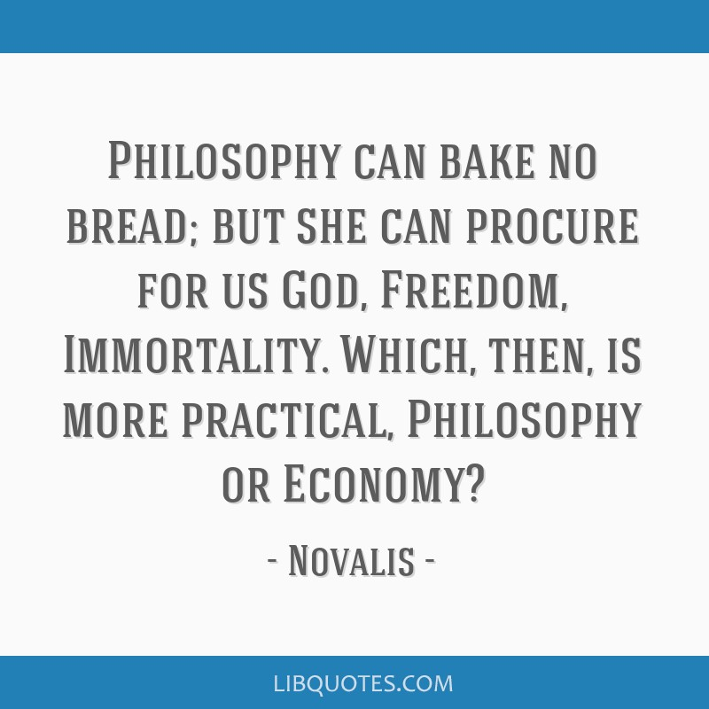 Philosophy can bake no bread; but she can procure for us God, Freedom, Immortality. Which, then, is more practical, Philosophy or Economy?