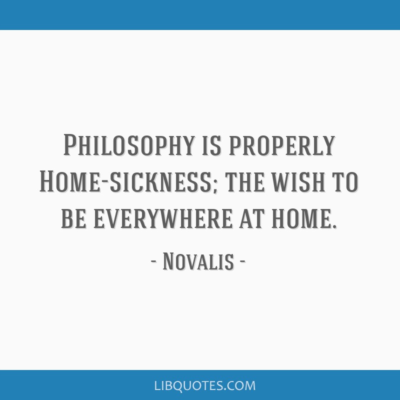Philosophy is properly Home-sickness; the wish to be everywhere at home.