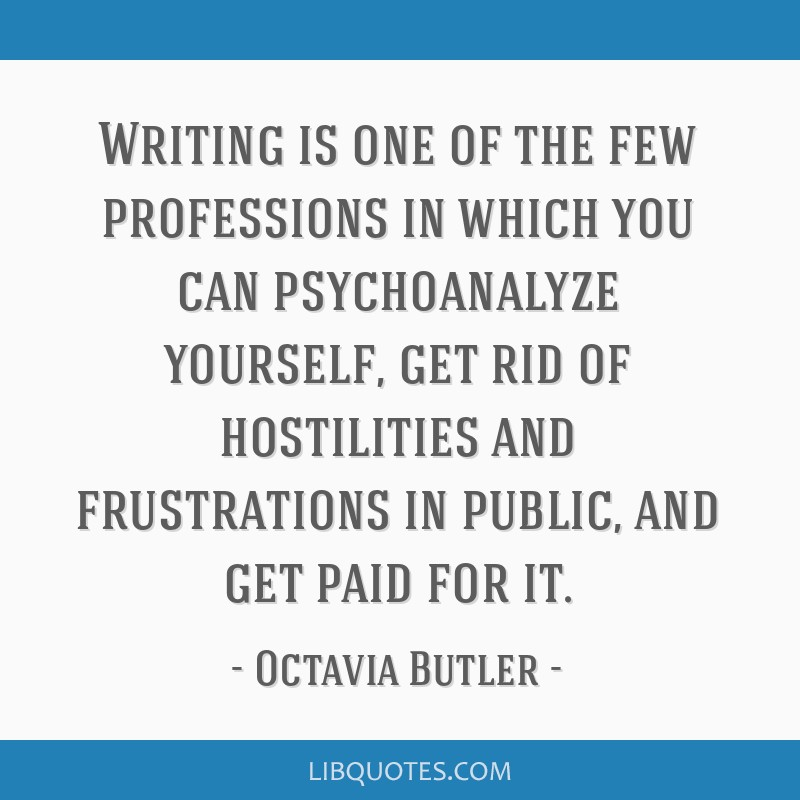 Writing is one of the few professions in which you can psychoanalyze yourself, get rid of hostilities and frustrations in public, and get paid for it.