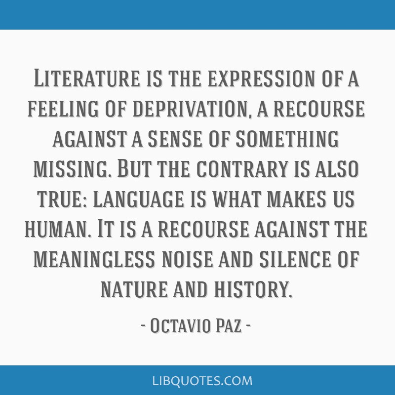 Literature is the expression of a feeling of deprivation, a recourse against a sense of something missing. But the contrary is also true: language is ...