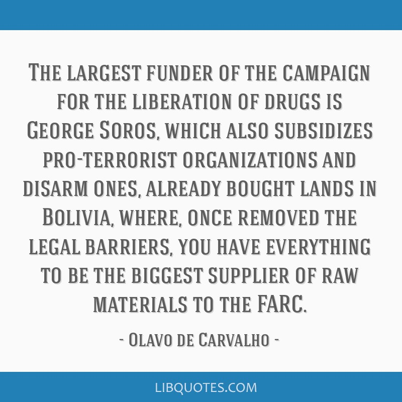 The largest funder of the campaign for the liberation of drugs is George Soros, which also subsidizes pro-terrorist organizations and disarm ones,...