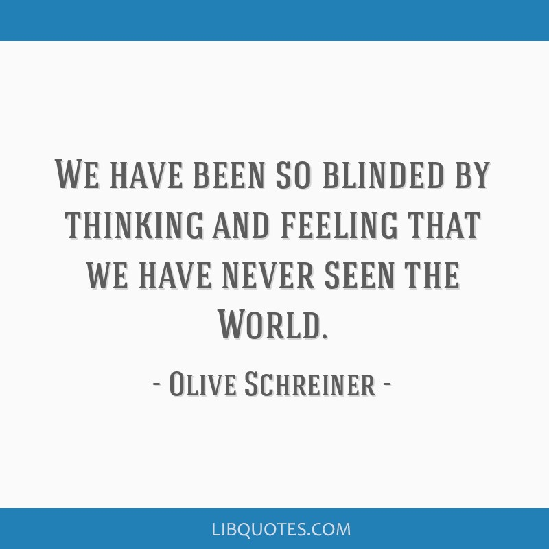 We have been so blinded by thinking and feeling that we have never seen the World.