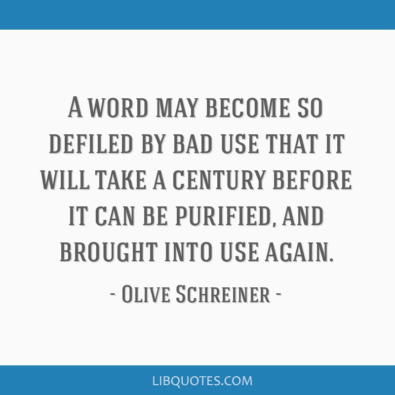 A word may become so defiled by bad use that it will take a century before it can be purified, and brought into use again.