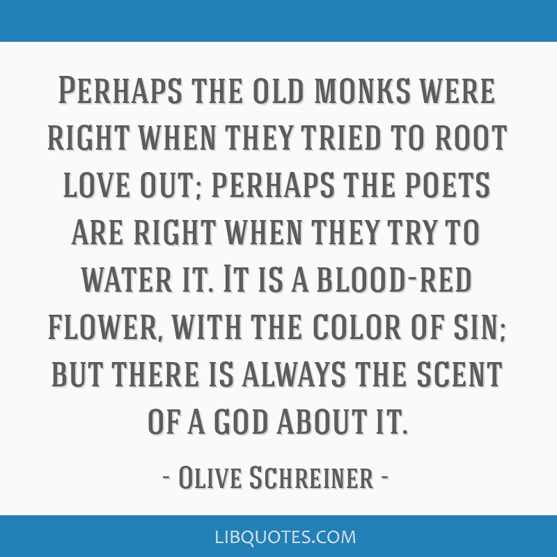 Perhaps the old monks were right when they tried to root love out; perhaps the poets are right when they try to water it. It is a blood-red flower,...