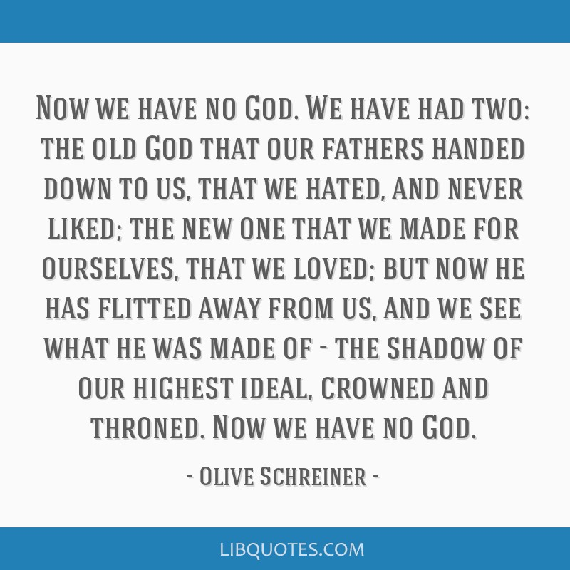Now we have no God. We have had two: the old God that our fathers handed down to us, that we hated, and never liked; the new one that we made for...
