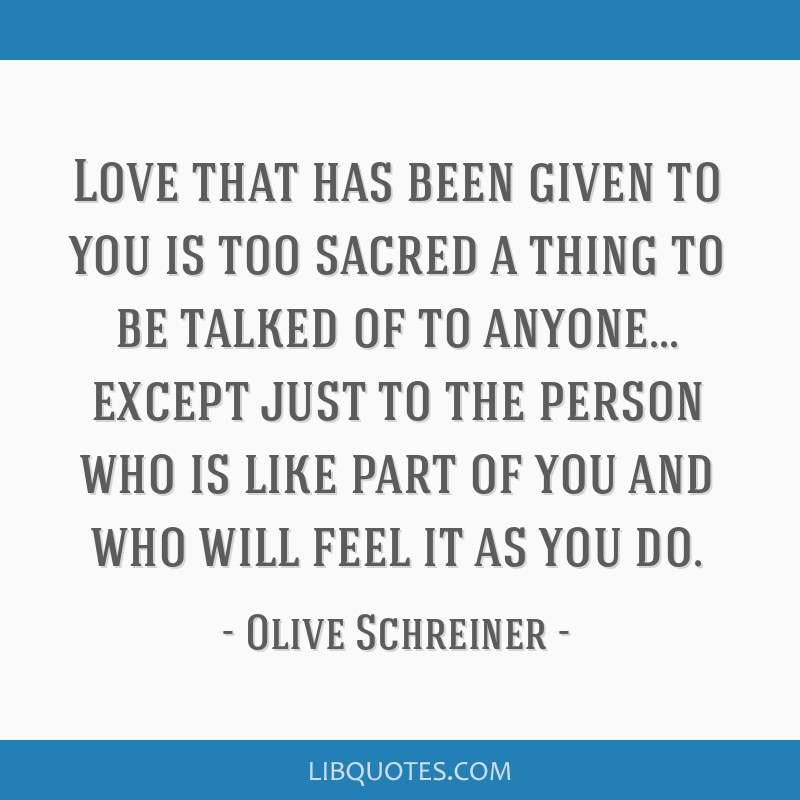 Love that has been given to you is too sacred a thing to be talked of to anyone... except just to the person who is like part of you and who will...