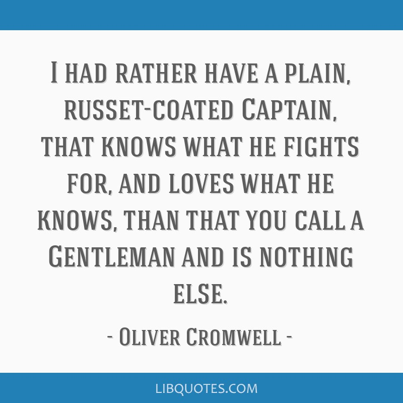 I had rather have a plain, russet-coated Captain, that knows what he fights for, and loves what he knows, than that you call a Gentleman and is...